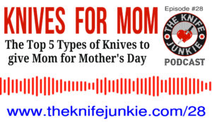 Knives for Mom — Top Knife Types for Mother's Day (The Knife Junkie Podcast Episode 28)