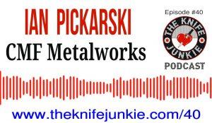 Ian Pickarski of CMF Metalworks — The Knife Junkie Podcast (Episode 40)