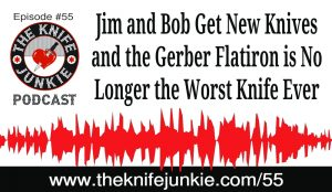 Jim and Bob Get New Knives and the Gerber Flatiron is No Longer the Worst Knife Ever — The Knife Junkie Podcast (Episode 55)
