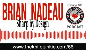 The Knife Junkie Podcast (Episode #66) -- Brian Nadeau of Sharp by Design Custom Knives
