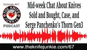 Mid-week Chat About Knives Sold and Bought, Case, Serge Panchenko's Thorn Gen3 and More — The Knife Junkie Podcast (Episode 67)