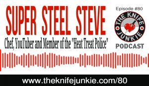 Chef, Knife Steel Nerd and YouTuber Super Steel Steve of the Heat Treat Police — The Knife Junkie Podcast (Episode 80)