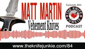 Matt Martin of Vehement Knives — The Knife Junkie Podcast (Episode 84)
