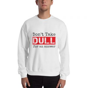 Don't Take Dull for an Answer – Unisex Sweatshirt