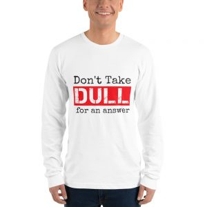 Don't Take Dull for an Answer – Long sleeve T-shirt
