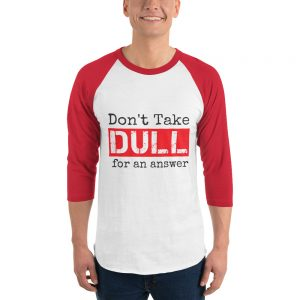 Don't Take Dull for an Answer 3/4 Sleeve Raglan Shirt (Colored Sleeves)