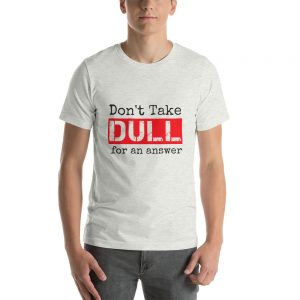 Don't Take Dull for an Answer – Short-Sleeve Unisex T-Shirt
