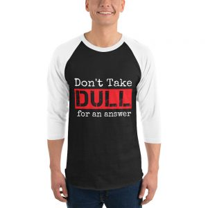 Don't Take Dull for an Answer – 3/4 Sleeve Raglan Shirt