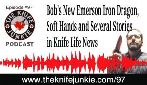 Bob's New Emerson Iron Dragon, Soft Hands and Several Stories to Discuss in Knife Life News — The Knife Junkie Podcast (Episode 97)