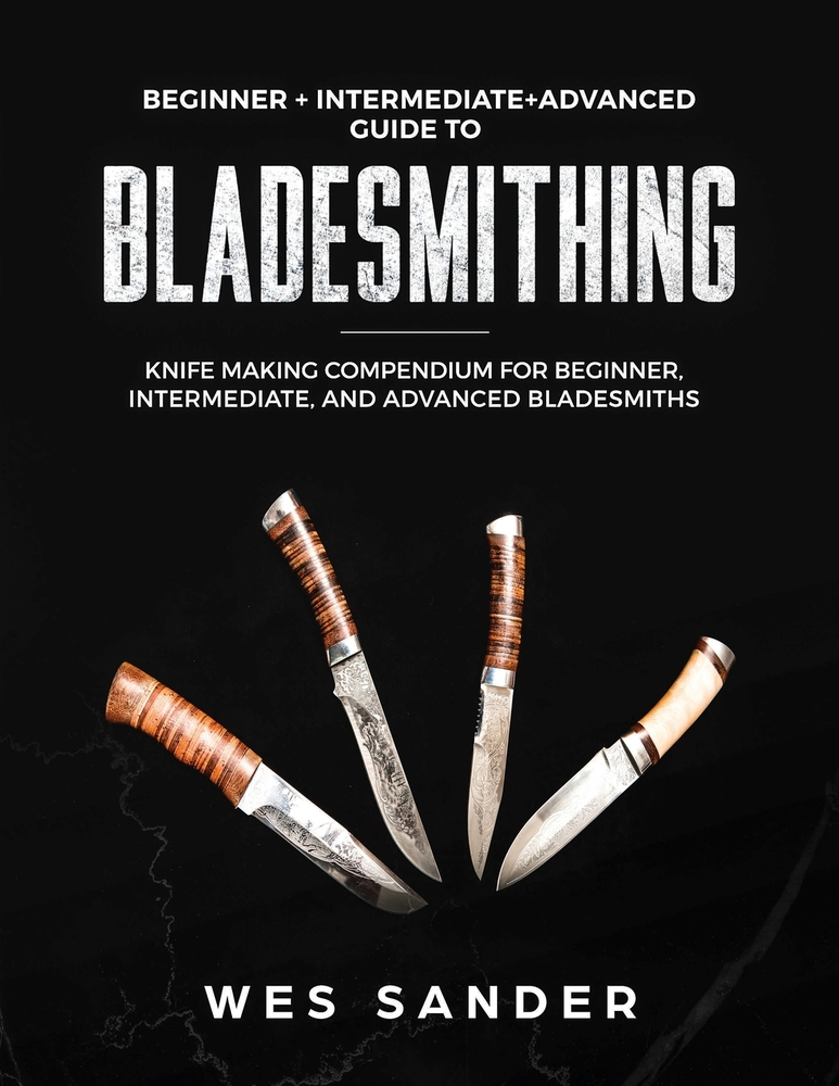 Bladesmithing: Beginner + Intermediate + Advanced Guide to Bladesmithing: Knife Making Compendium for Beginner, Intermediate, and Adv
