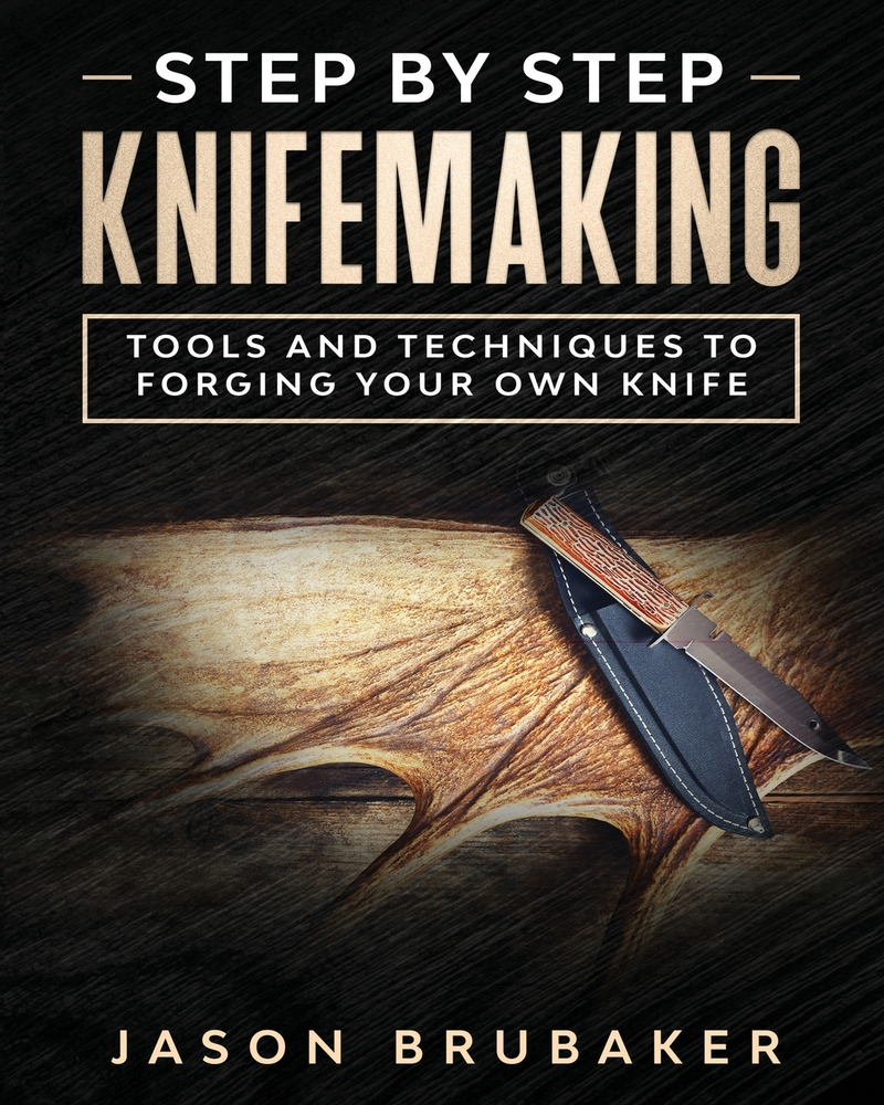 Step by Step Knife Making: Tools and Techniques to Forging Your Own Knife