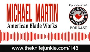 Michael Martin of American Blade Works - The Knife Junkie Podcast Episode 148