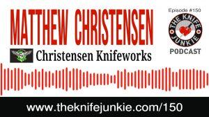 Matthew Christensen of Christensen Knifeworks – The Knife Junkie Podcast Episode 150