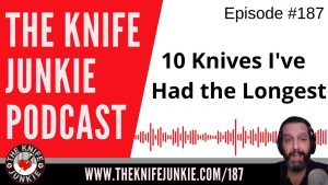 10 Knives in My Collection That I've Had the Longest (Not Necessarily the Oldest Knives) – The Knife Junkie Podcast Episode 187