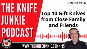 Top 10 Gift Knives from Close Family and Friends - The Knife Junkie Podcast Episode 195