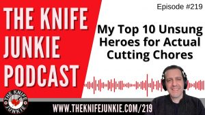 My Top 10 Unsung Heroes for Actual Cutting Chores – The Knife Junkie Podcast Episode 219