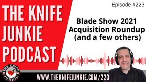 Blade Show 2021 Acquisition Roundup (and a few others) – The Knife Junkie Podcast Episode 223