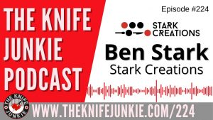 Ben Stark of Stark Creations – The Knife Junkie Podcast Episode 224