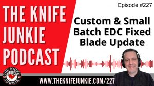Custom and Small Batch EDC Fixed Blades Update – The Knife Junkie Podcast Episode 227