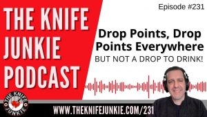 Drop Points, Drop Points Everywhere… But Not a Drop to Drink – The Knife Junkie Podcast Episode 231